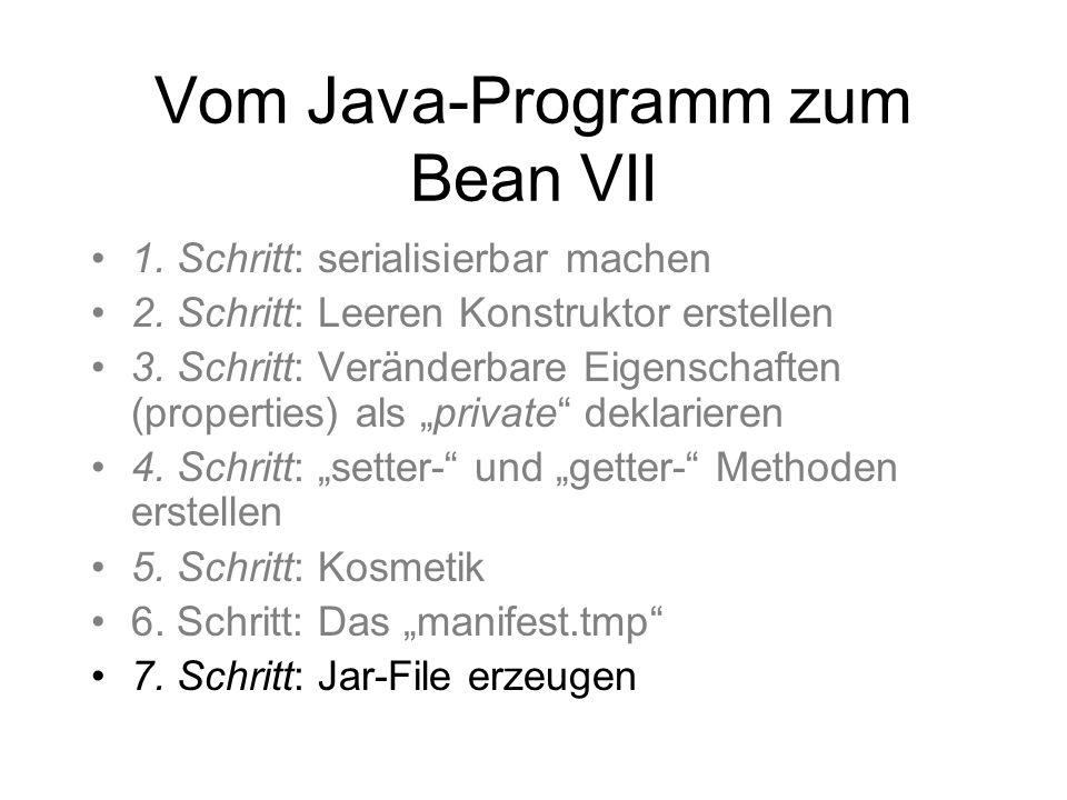 Vom Java-Programm zum Bean VII 1. Schritt: serialisierbar machen 2. Schritt: Leeren Konstruktor erstellen 3. Schritt: Veränderbare Eigenschaften (prop