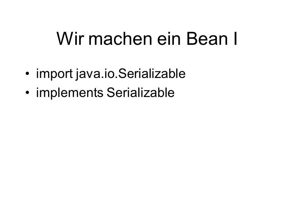 Wir machen ein Bean I import java.io.Serializable implements Serializable