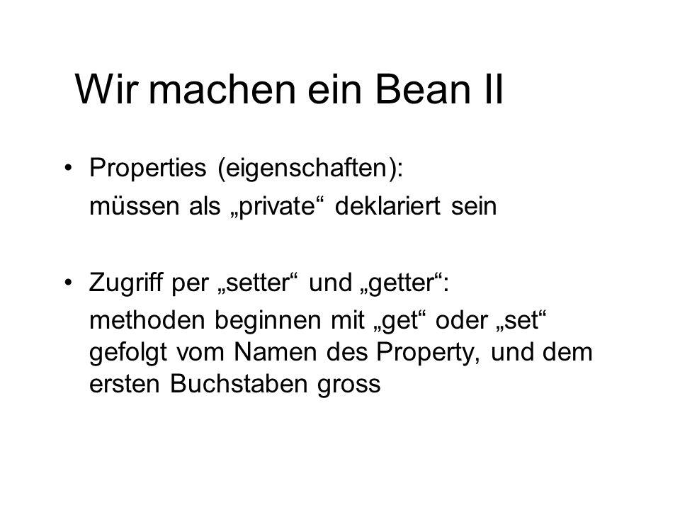 Wir machen ein Bean II Properties (eigenschaften): müssen als private deklariert sein Zugriff per setter und getter: methoden beginnen mit get oder se