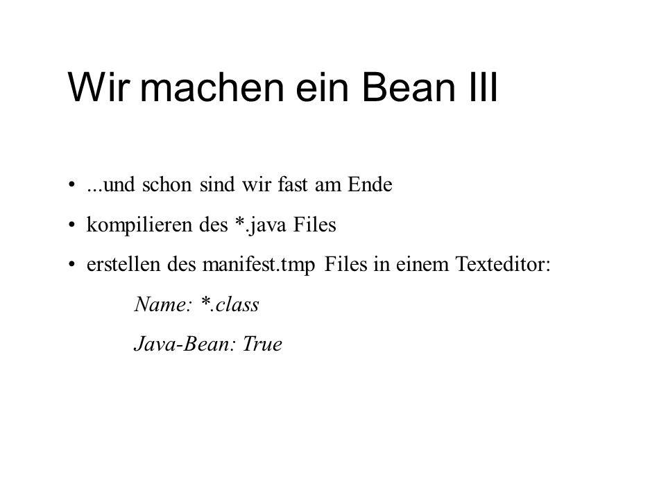 Wir machen ein Bean III...und schon sind wir fast am Ende kompilieren des *.java Files erstellen des manifest.tmp Files in einem Texteditor: Name: *.c