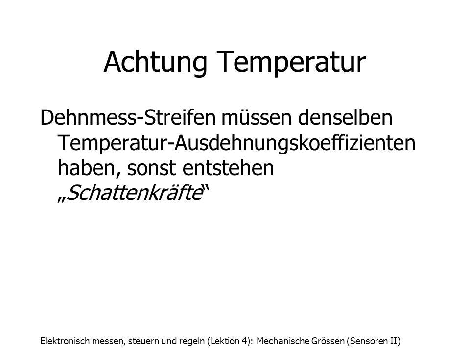 Elektronisch messen, steuern und regeln (Lektion 4): Mechanische Grössen (Sensoren II) Achtung Temperatur Dehnmess-Streifen müssen denselben Temperatu