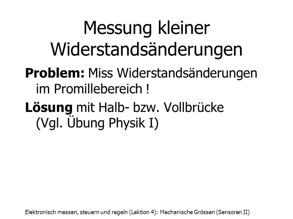 Elektronisch messen, steuern und regeln (Lektion 4): Mechanische Grössen (Sensoren II) Messung kleiner Widerstandsänderungen Problem: Miss Widerstands