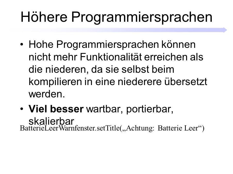Höhere Programmiersprachen Hohe Programmiersprachen können nicht mehr Funktionalität erreichen als die niederen, da sie selbst beim kompilieren in eine niederere übersetzt werden.