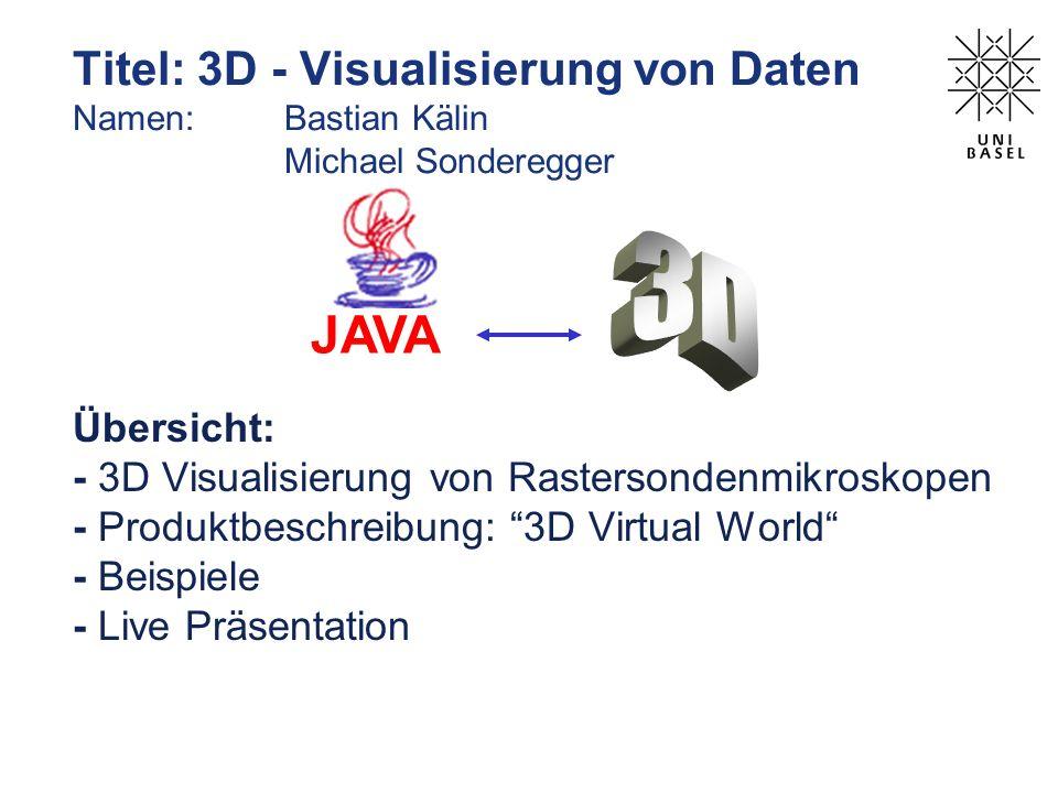Titel: 3D - Visualisierung von Daten Namen: Bastian Kälin Michael Sonderegger JAVA Übersicht: - 3D Visualisierung von Rastersondenmikroskopen - Produk