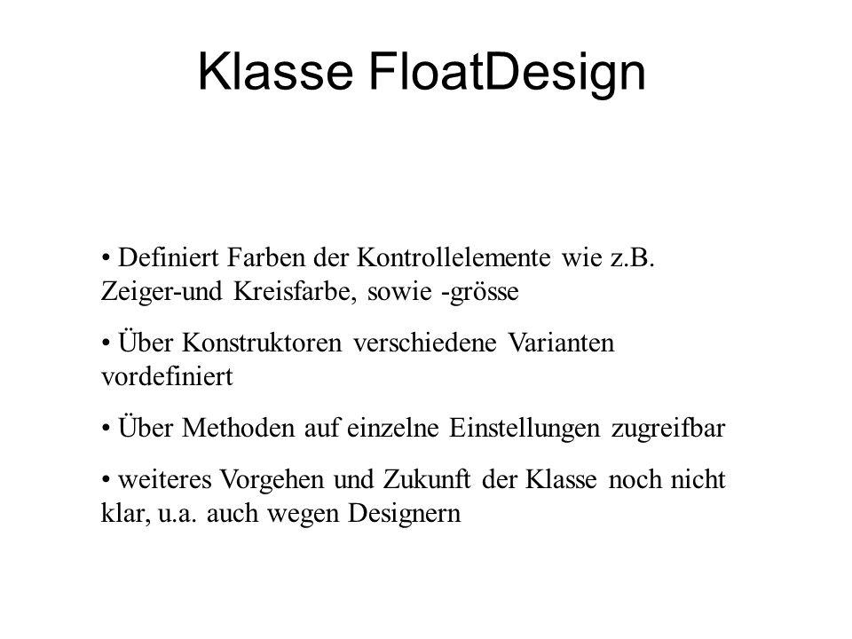 Klasse FloatDesign Definiert Farben der Kontrollelemente wie z.B. Zeiger-und Kreisfarbe, sowie -grösse Über Konstruktoren verschiedene Varianten vorde