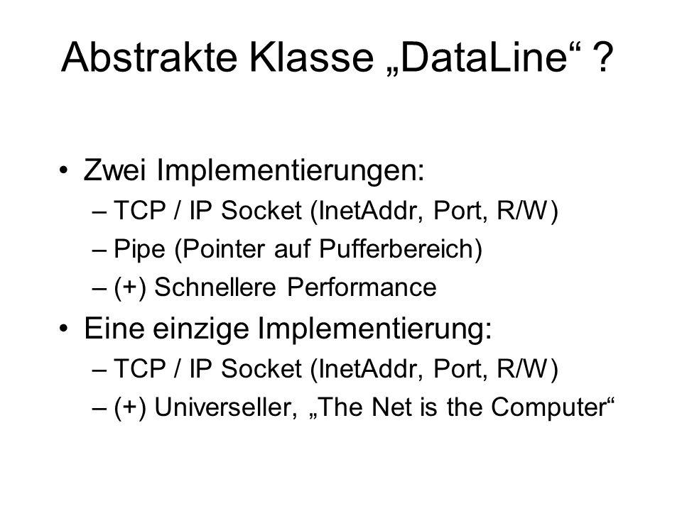 Abstrakte Klasse DataLine ? Zwei Implementierungen: –TCP / IP Socket (InetAddr, Port, R/W) –Pipe (Pointer auf Pufferbereich) –(+) Schnellere Performan