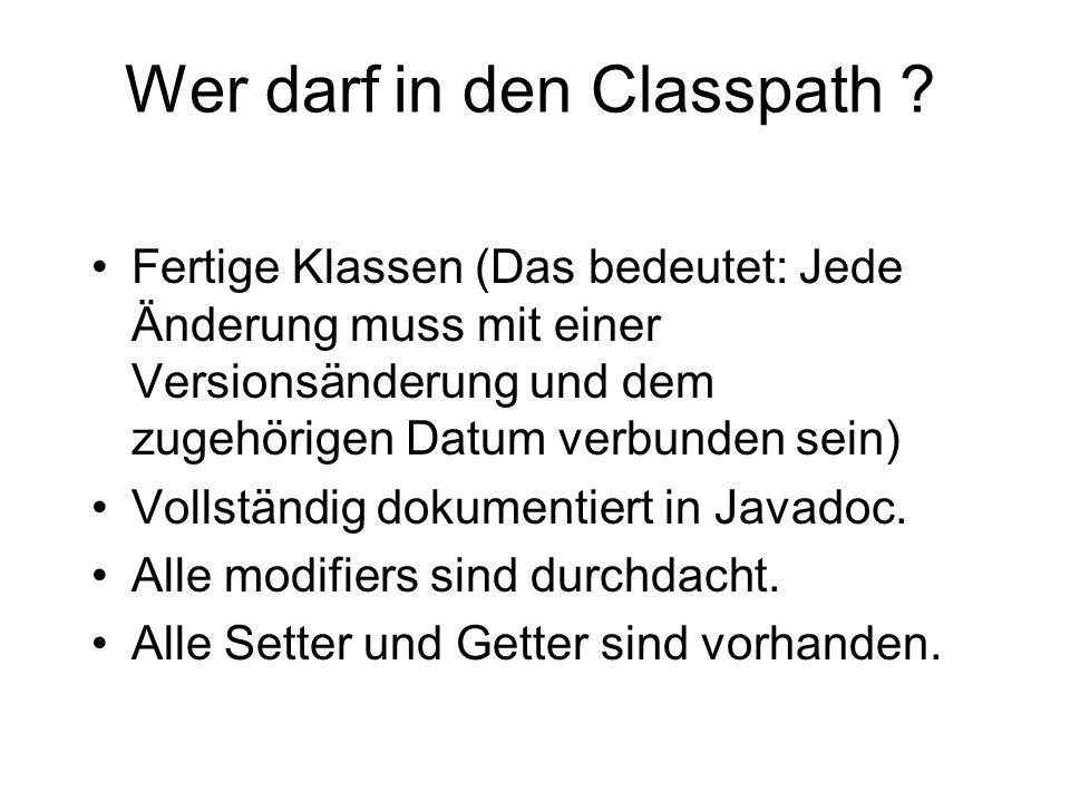Wer darf in den Classpath ? Fertige Klassen (Das bedeutet: Jede Änderung muss mit einer Versionsänderung und dem zugehörigen Datum verbunden sein) Vol