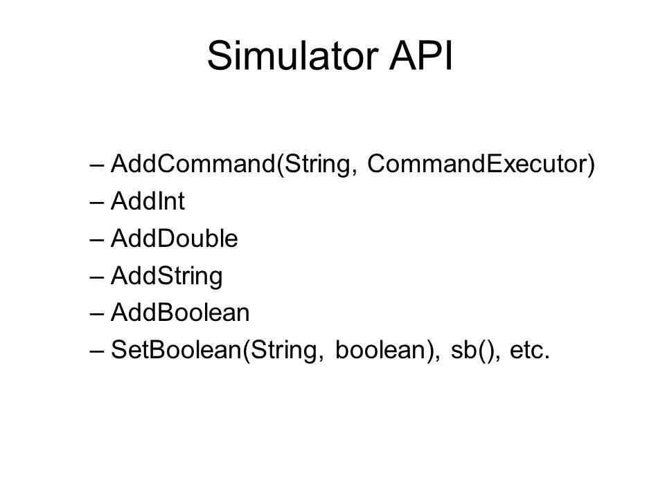 Simulator API –AddCommand(String, CommandExecutor) –AddInt –AddDouble –AddString –AddBoolean –SetBoolean(String, boolean), sb(), etc.
