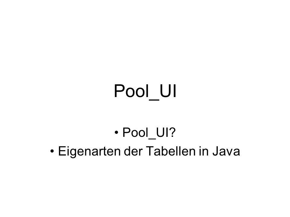 Pool_UI Pool_UI? Eigenarten der Tabellen in Java