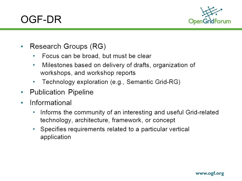 OGF-DR Research Groups (RG) Focus can be broad, but must be clear Milestones based on delivery of drafts, organization of workshops, and workshop reports Technology exploration (e.g., Semantic Grid-RG) Publication Pipeline Informational Informs the community of an interesting and useful Grid-related technology, architecture, framework, or concept Specifies requirements related to a particular vertical application