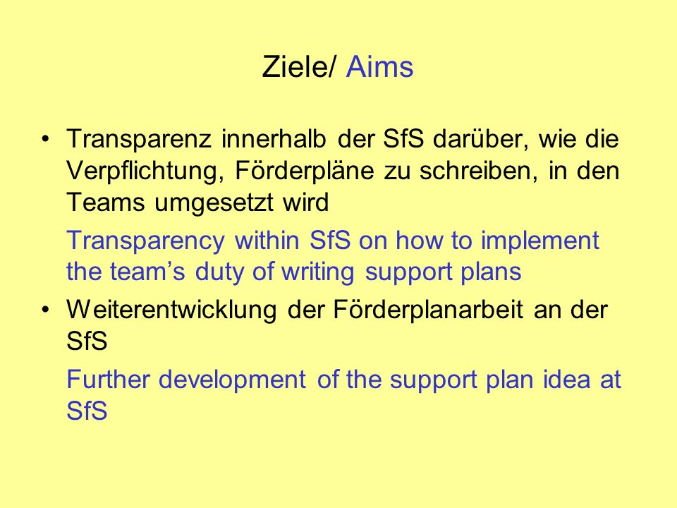 Ziele/ Aims Transparenz innerhalb der SfS darüber, wie die Verpflichtung, Förderpläne zu schreiben, in den Teams umgesetzt wird Transparency within SfS on how to implement the teams duty of writing support plans Weiterentwicklung der Förderplanarbeit an der SfS Further development of the support plan idea at SfS