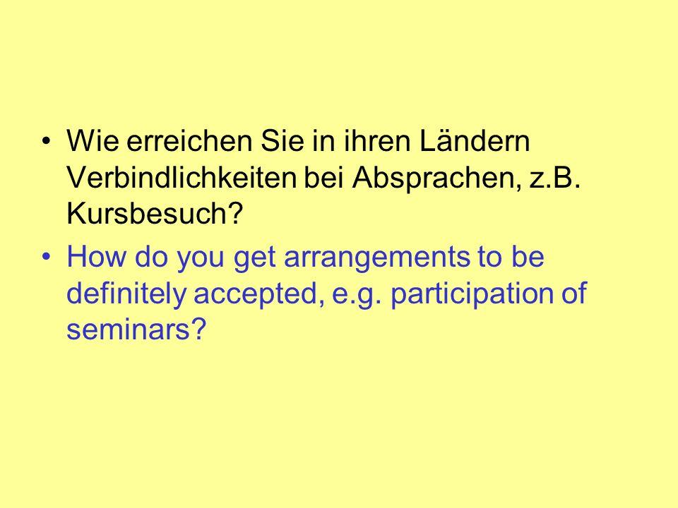 Wie erreichen Sie in ihren Ländern Verbindlichkeiten bei Absprachen, z.B. Kursbesuch? How do you get arrangements to be definitely accepted, e.g. part