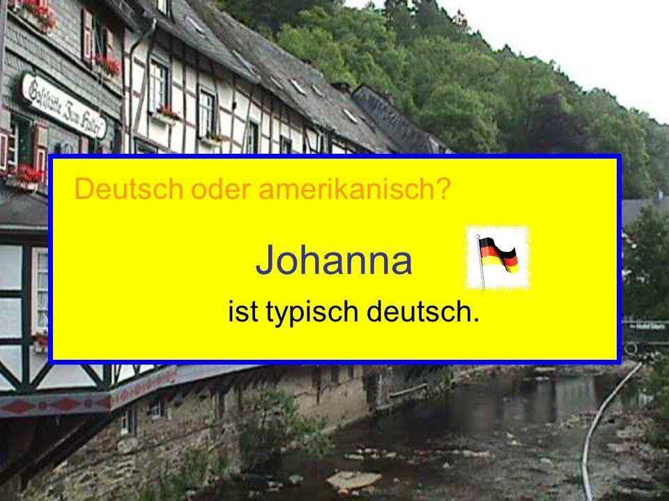 Johanna ist typisch deutsch. Deutsch oder amerikanisch?