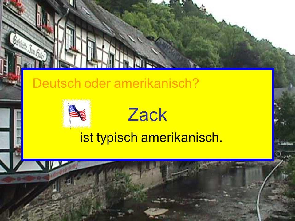 Zack ist typisch amerikanisch. Deutsch oder amerikanisch