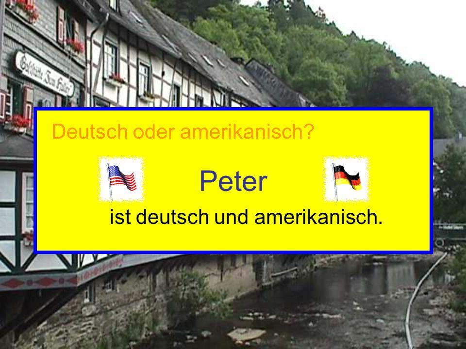 Peter ist deutsch und amerikanisch. Deutsch oder amerikanisch