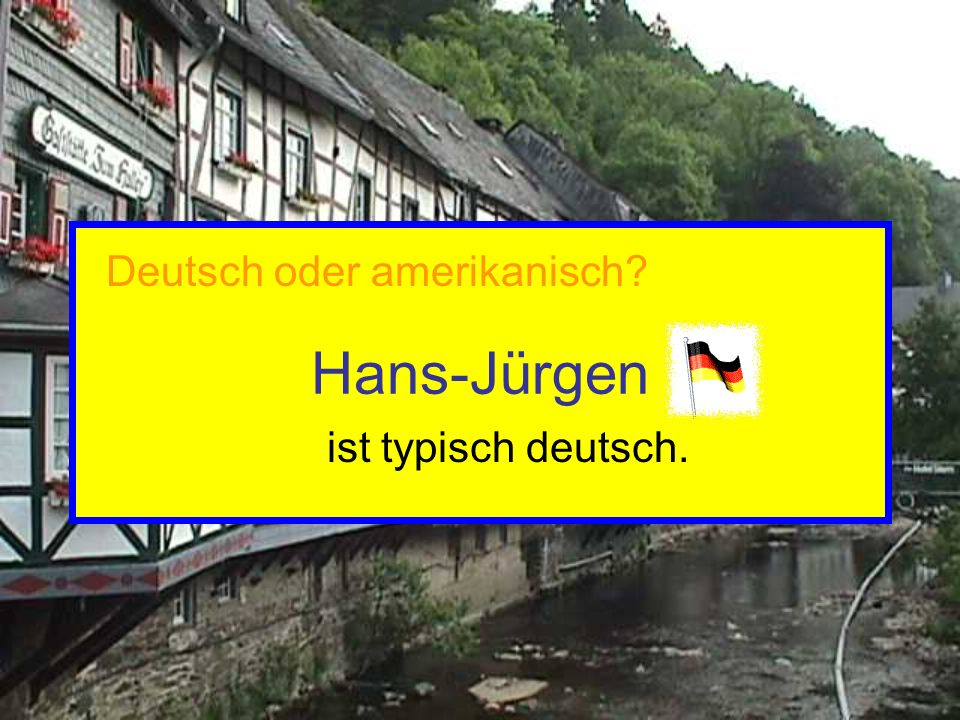 Hans-Jürgen ist typisch deutsch. Deutsch oder amerikanisch?