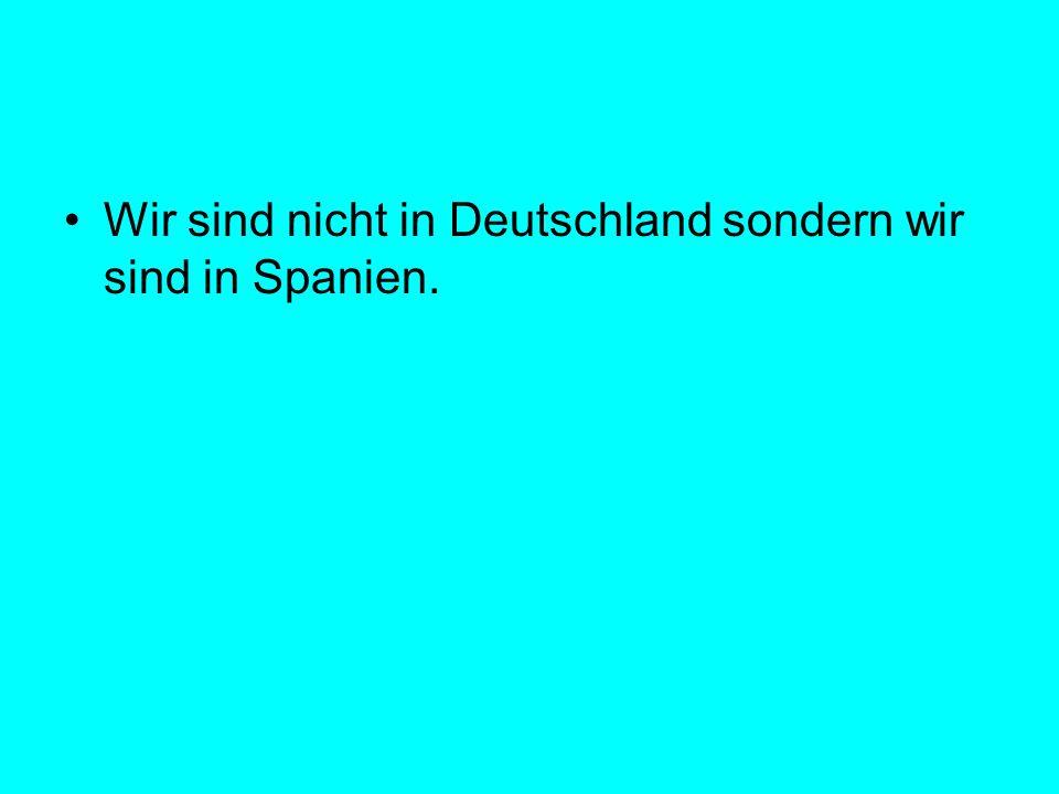 Wir sind nicht in Deutschland sondern wir sind in Spanien.