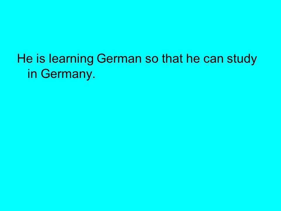 He is learning German so that he can study in Germany.