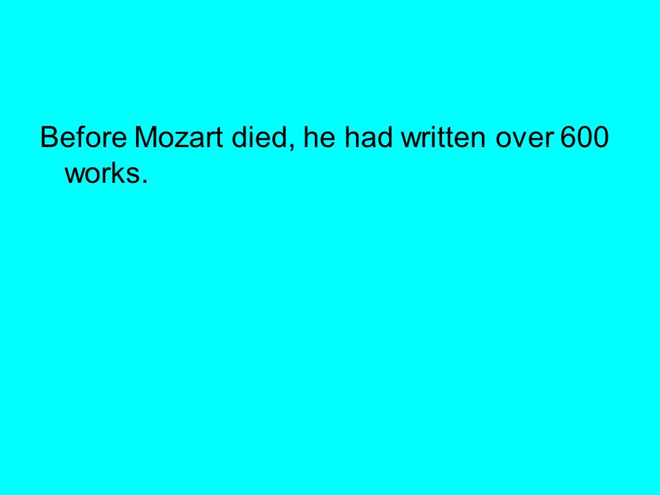 Before Mozart died, he had written over 600 works.