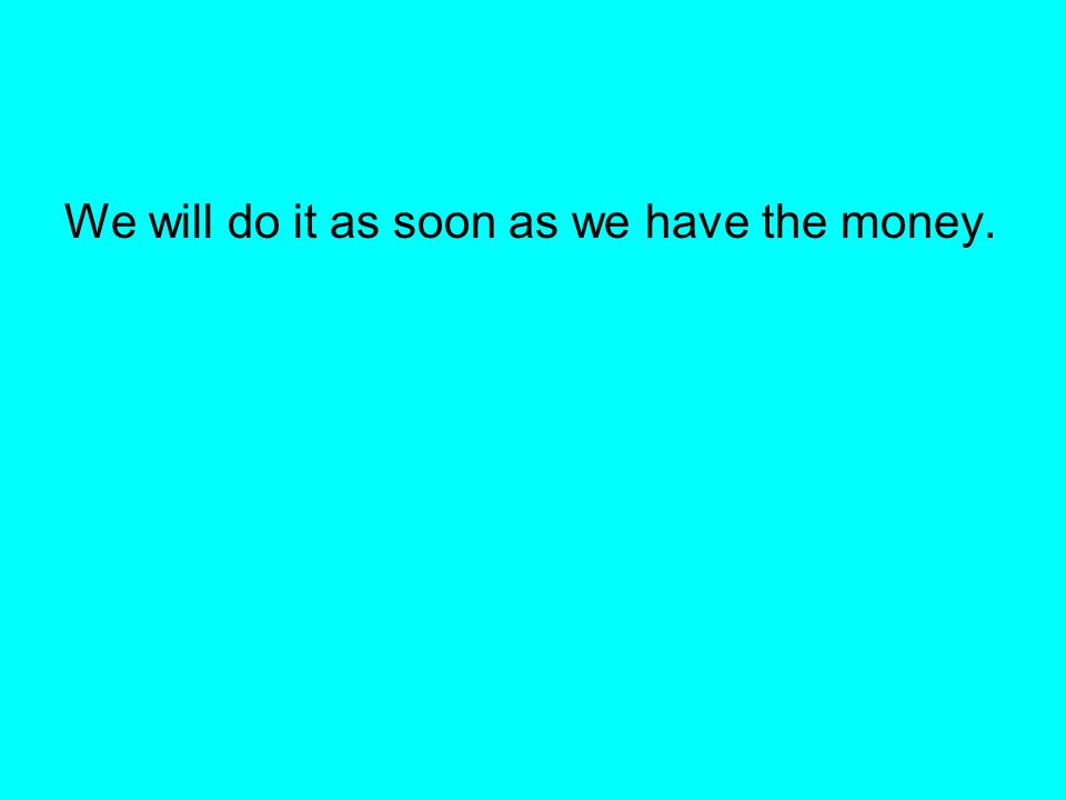 We will do it as soon as we have the money.