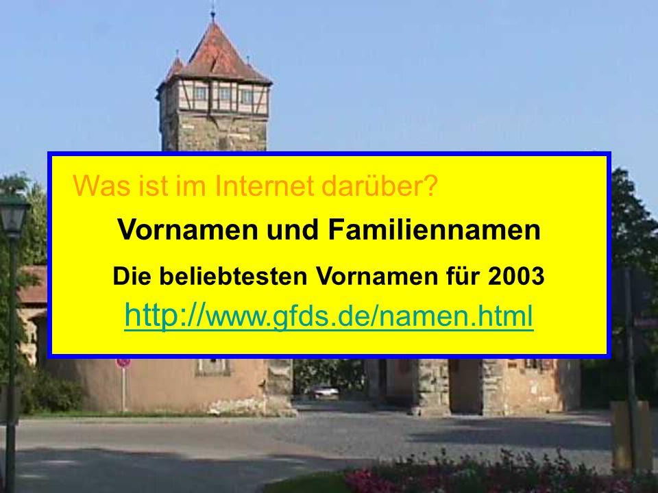 Vornamen und Familiennamen Die beliebtesten Vornamen für 2003 http:// www.gfds.de/namen.html http:// www.gfds.de/namen.html Was ist im Internet darüber?