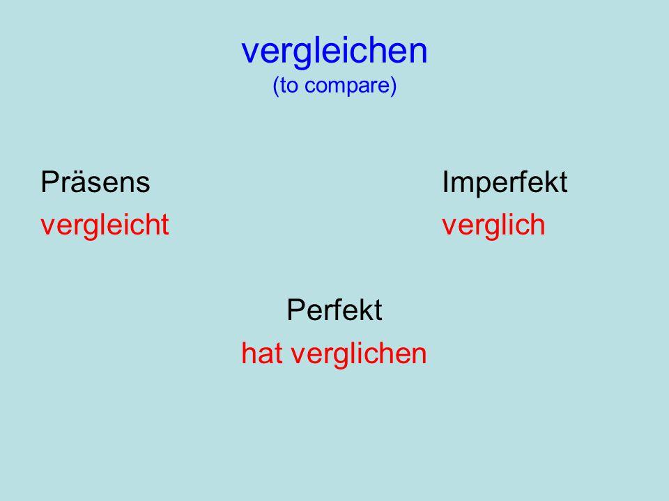 vergleichen (to compare) PräsensImperfekt vergleichtverglich Perfekt hat verglichen