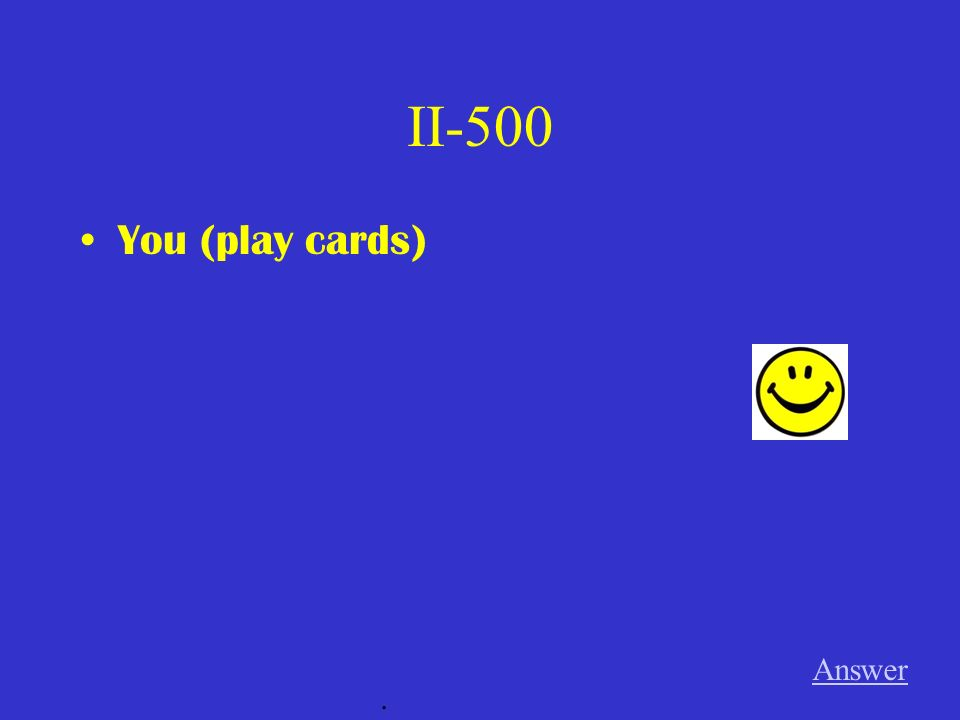 II-500 You (play cards) Answer.