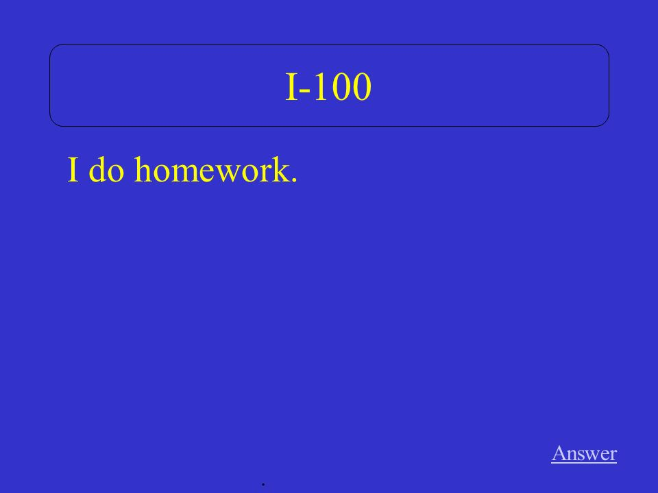 I-100 Answer. I do homework.