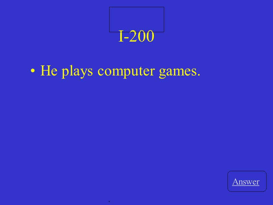I-200 Answer. He plays computer games.