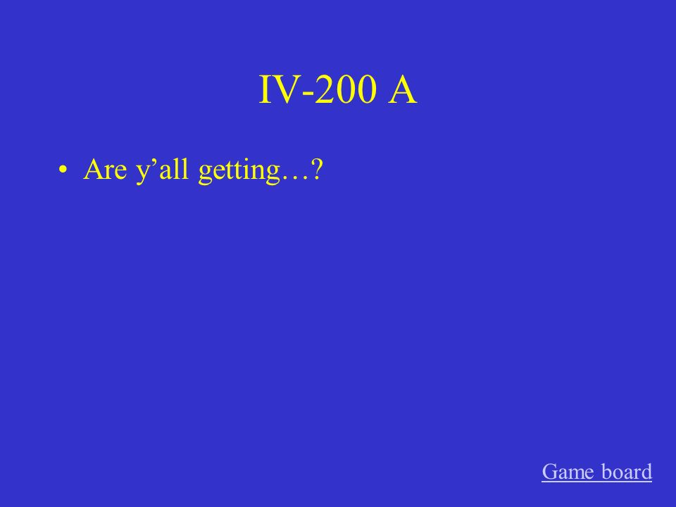 IV-200 A Are yall getting…? Game board