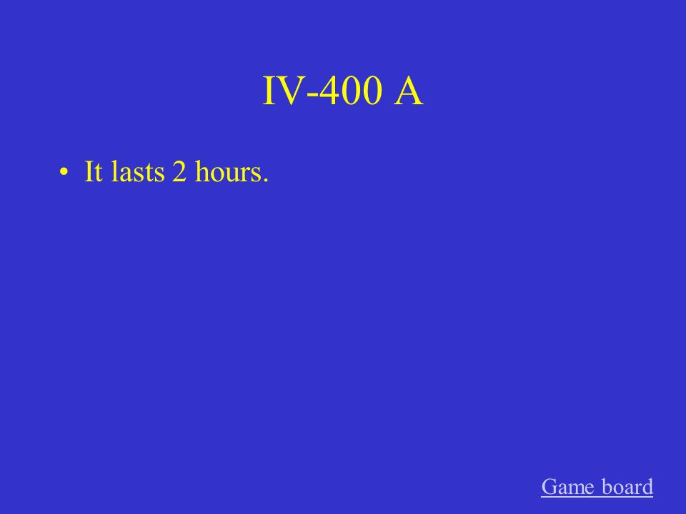 IV-400 A It lasts 2 hours. Game board
