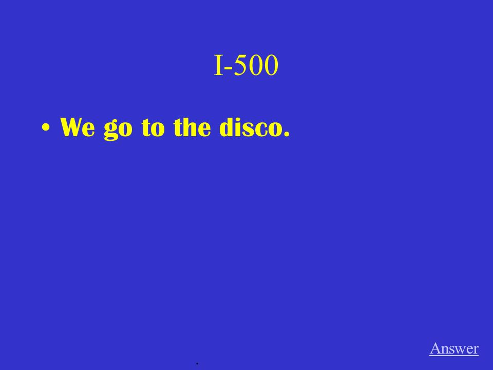 I-500 We go to the disco. Answer.