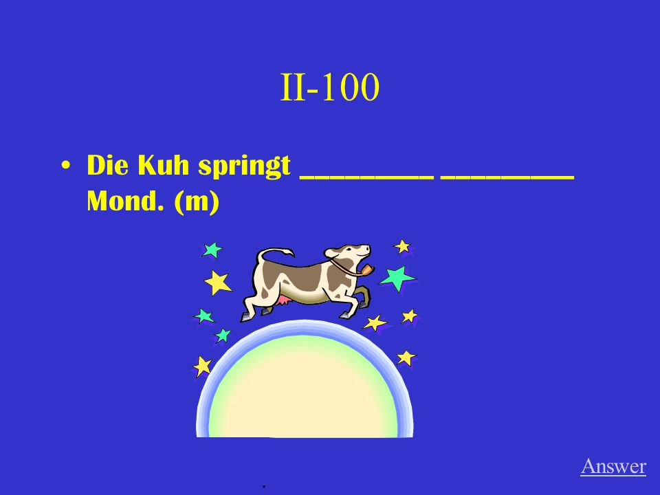 II-100 Die Kuh springt _________ _________ Mond. (m) Answer.