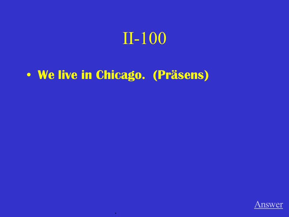 II-100 We live in Chicago. (Präsens) Answer.
