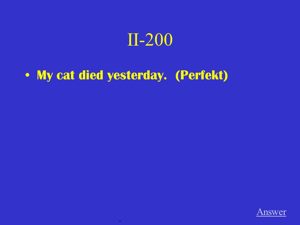 II-200 My cat died yesterday. (Perfekt) Answer.