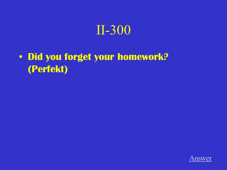 II-300 Did you forget your homework? (Perfekt) Answer.