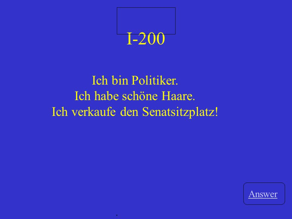 I-200 Answer. Ich bin Politiker. Ich habe schöne Haare. Ich verkaufe den Senatsitzplatz!