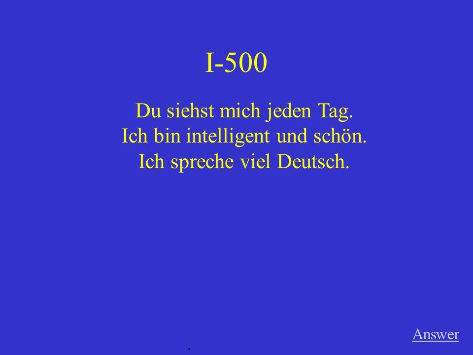 I-500 Answer. Du siehst mich jeden Tag. Ich bin intelligent und schön. Ich spreche viel Deutsch.