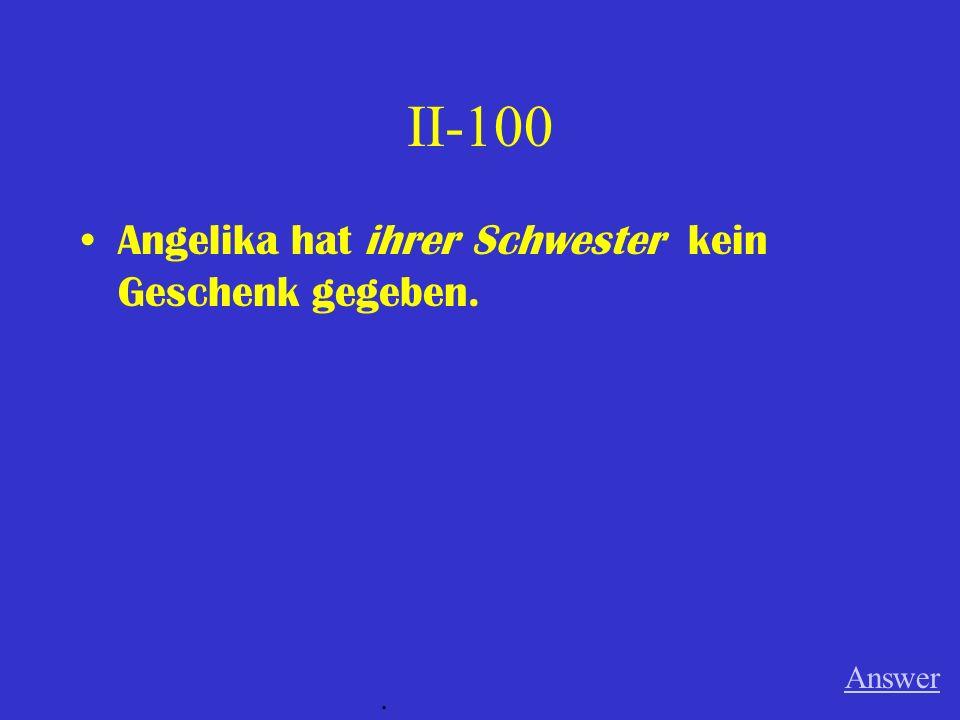 II-100 Angelika hat ihrer Schwester kein Geschenk gegeben. Answer.