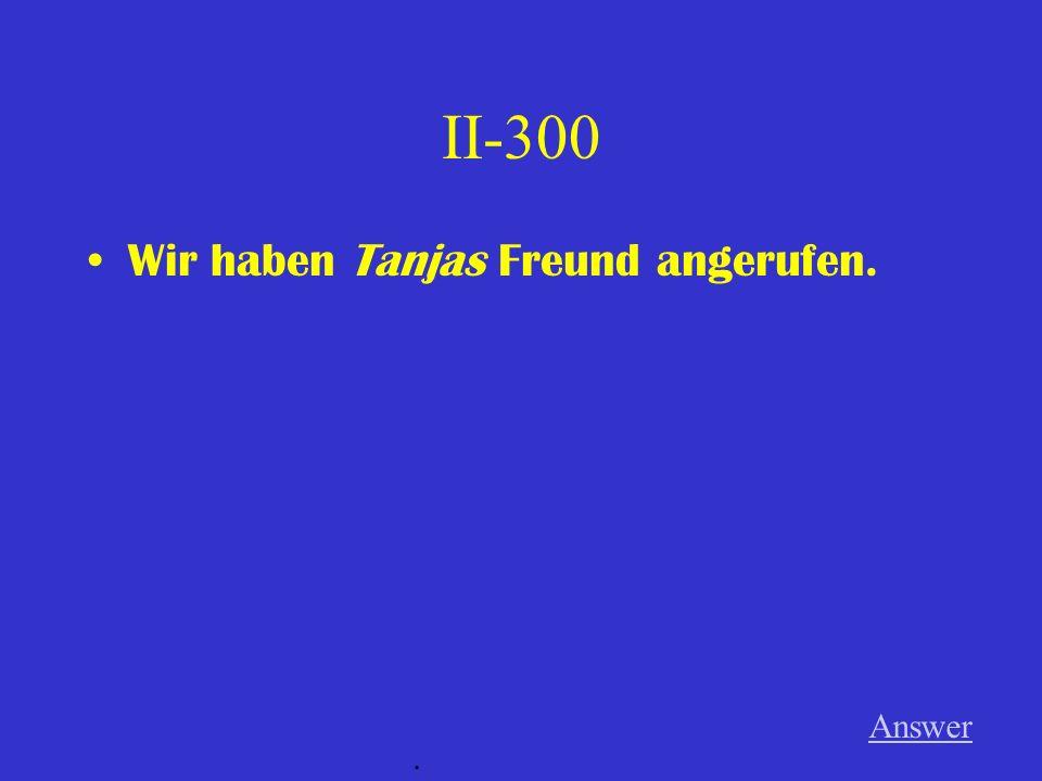 II-300 Wir haben Tanjas Freund angerufen. Answer.
