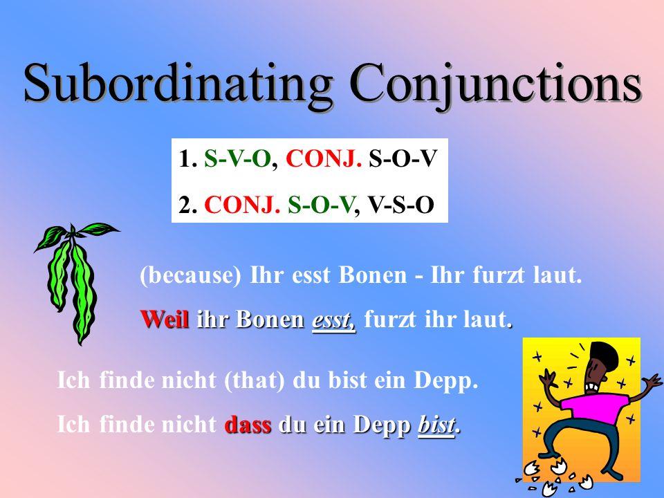 Subordinating Conjunctions (because) Ihr esst Bonen - Ihr furzt laut. Weil ihr Bonen esst,. Weil ihr Bonen esst, furzt ihr laut. Ich finde nicht (that