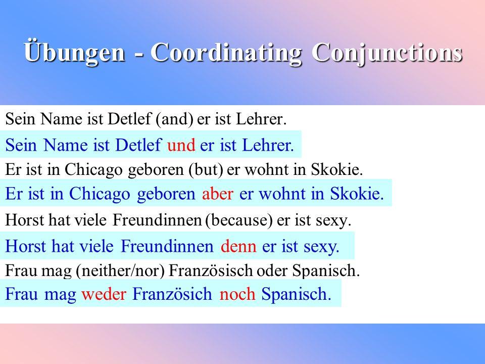 Übungen - Coordinating Conjunctions Sein Name ist Detlef (and) er ist Lehrer. Er ist in Chicago geboren (but) er wohnt in Skokie. Horst hat viele Freu