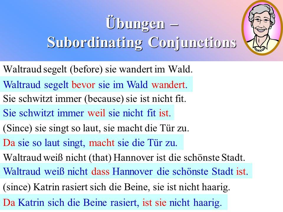 Übungen – Subordinating Conjunctions Waltraud segelt (before) sie wandert im Wald. Sie schwitzt immer (because) sie ist nicht fit. (Since) sie singt s