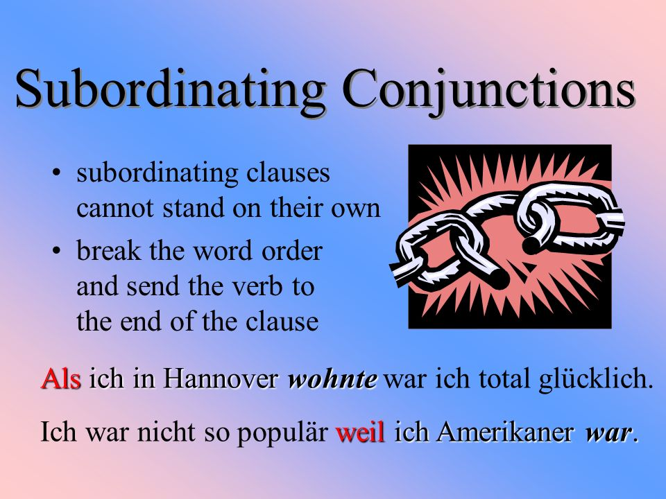 Subordinating Conjunctions subordinating clauses cannot stand on their own break the word order and send the verb to the end of the clause Als ich in Hannover wohnte Als ich in Hannover wohnte war ich total glücklich.