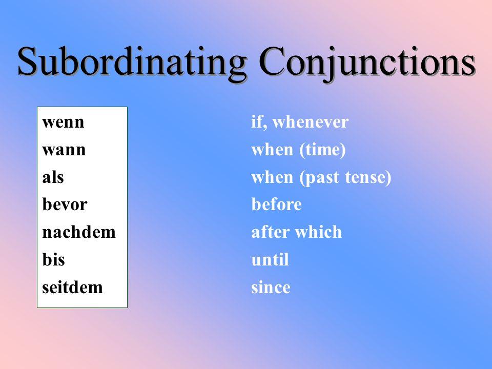 Subordinating Conjunctions wenn wann als bevor nachdem bis seitdem if, whenever when (time) when (past tense) before after which until since