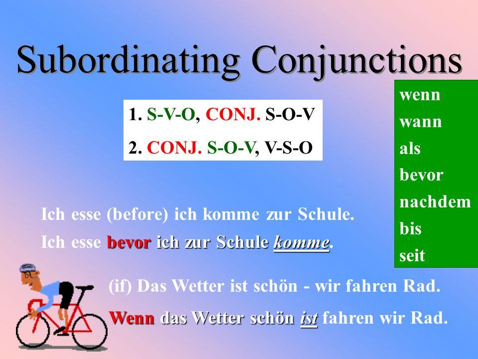Subordinating Conjunctions Ich esse (before) ich komme zur Schule. wenn wann als bevor nachdem bis seit bevor ich zur Schule komme Ich esse bevor ich