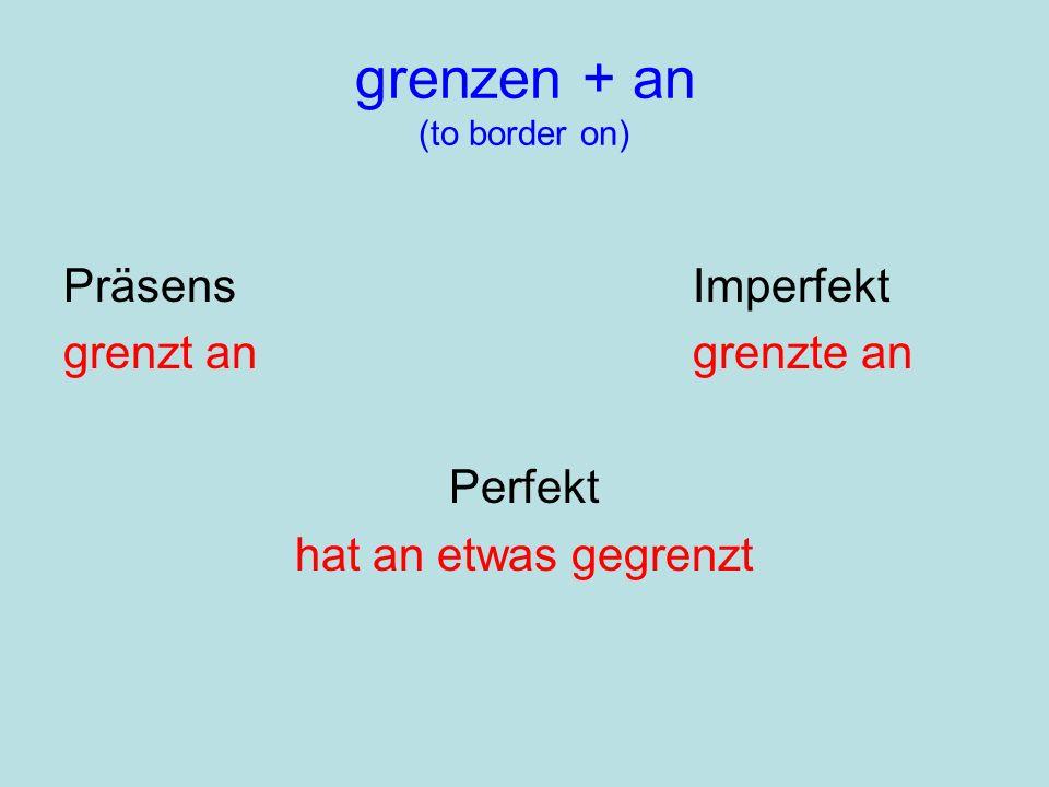 grenzen + an (to border on) PräsensImperfekt grenzt angrenzte an Perfekt hat an etwas gegrenzt