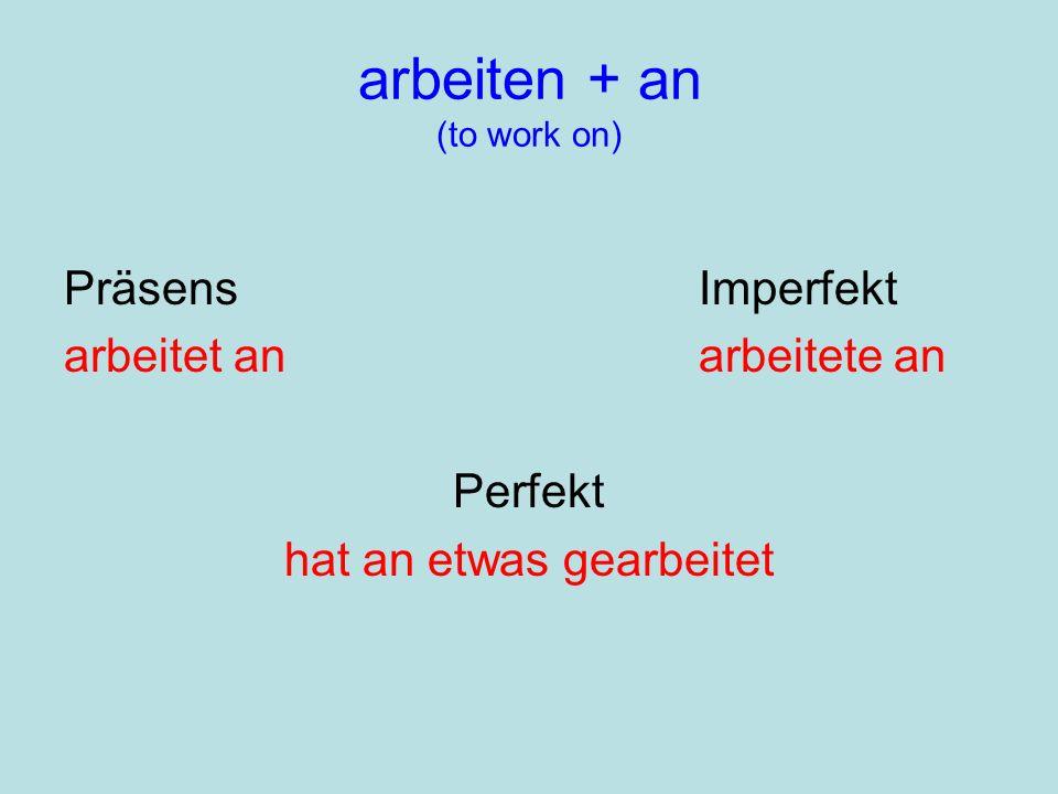 arbeiten + an (to work on) PräsensImperfekt arbeitet anarbeitete an Perfekt hat an etwas gearbeitet