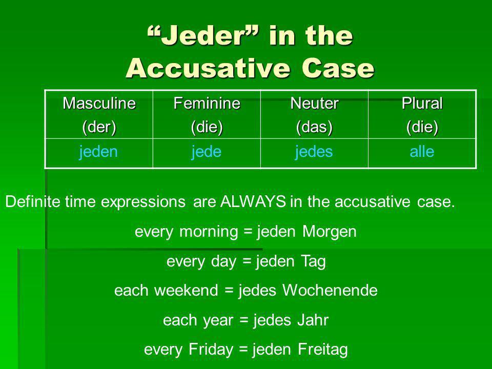Jeder in the Accusative Case Masculine(der)Feminine(die)Neuter(das)Plural(die) jedenjedejedesalle Definite time expressions are ALWAYS in the accusati