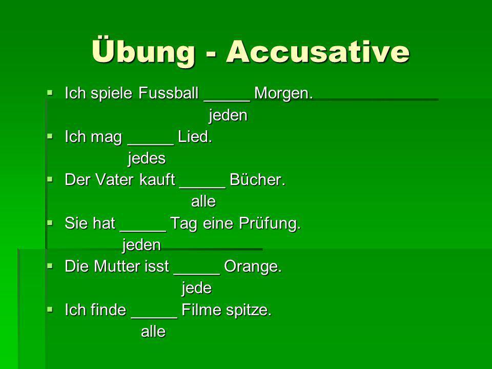 Übung - Accusative Ich spiele Fussball _____ Morgen. Ich spiele Fussball _____ Morgen. jeden jeden Ich mag _____ Lied. Ich mag _____ Lied. jedes jedes